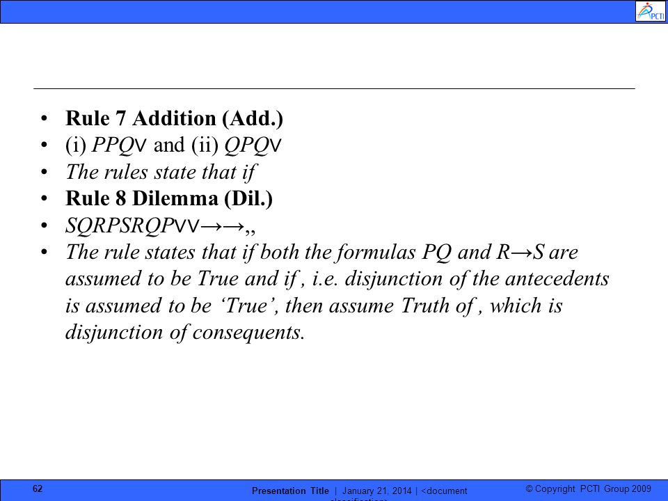 © Copyright PCTI Group 2009 Presentation Title | January 21, 2014 | 62 Rule 7 Addition (Add.) (i) PPQ and (ii) QPQ The rules state that if Rule 8 Dilemma (Dil.) SQRPSRQP,, The rule states that if both the formulas PQ and RS are assumed to be True and if, i.e.
