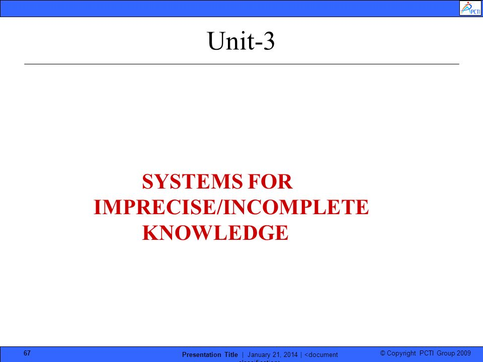 © Copyright PCTI Group 2009 Presentation Title | January 21, 2014 | 67 Unit-3 SYSTEMS FOR IMPRECISE/INCOMPLETE KNOWLEDGE
