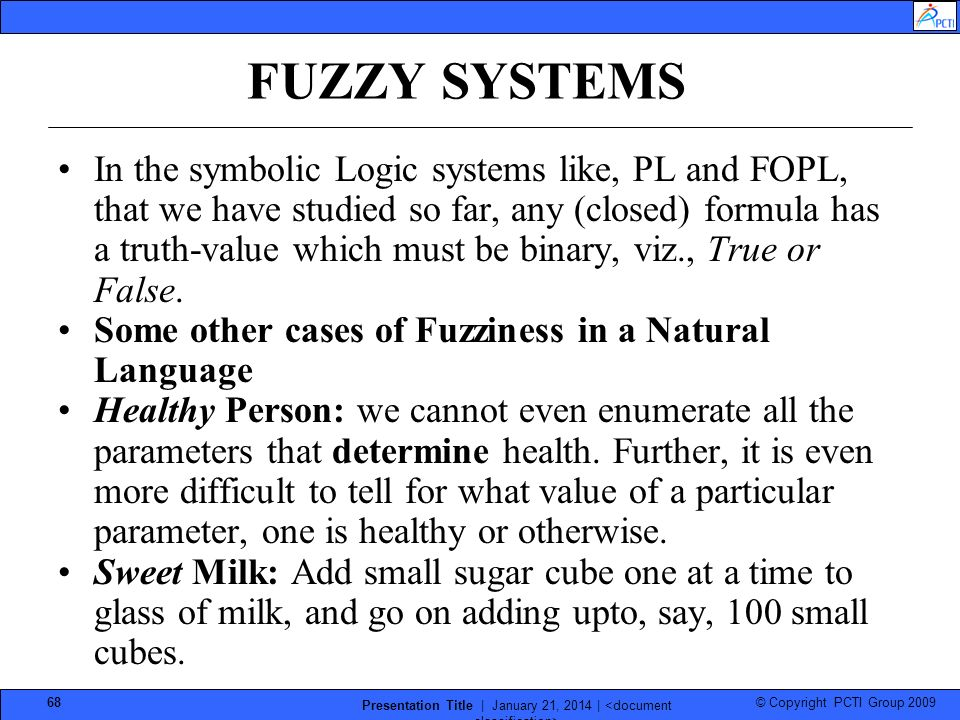 © Copyright PCTI Group 2009 Presentation Title | January 21, 2014 | 68 FUZZY SYSTEMS In the symbolic Logic systems like, PL and FOPL, that we have stu