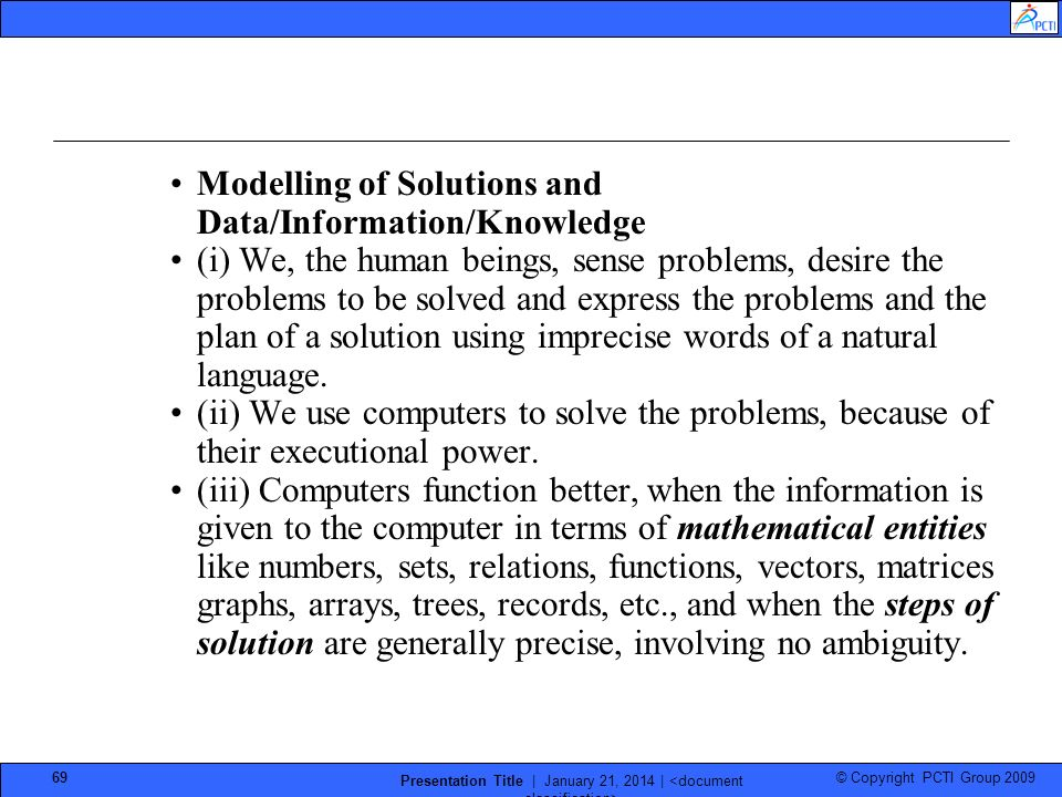 © Copyright PCTI Group 2009 Presentation Title | January 21, 2014 | 69 Modelling of Solutions and Data/Information/Knowledge (i) We, the human beings, sense problems, desire the problems to be solved and express the problems and the plan of a solution using imprecise words of a natural language.