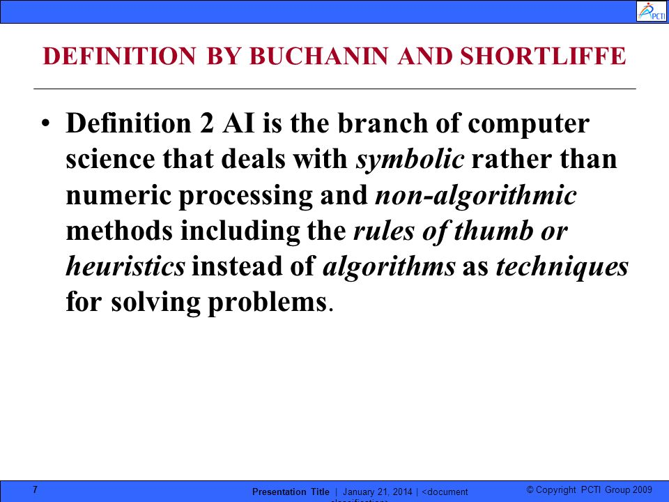 © Copyright PCTI Group 2009 Presentation Title | January 21, 2014 | 7 DEFINITION BY BUCHANIN AND SHORTLIFFE Definition 2 AI is the branch of computer science that deals with symbolic rather than numeric processing and non-algorithmic methods including the rules of thumb or heuristics instead of algorithms as techniques for solving problems.