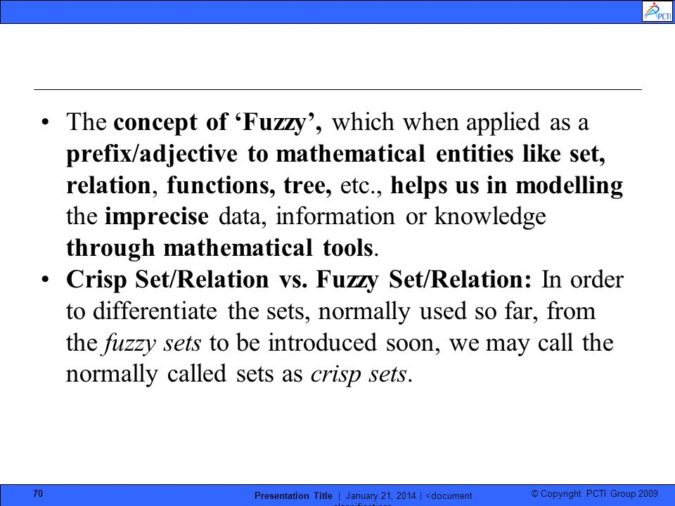 © Copyright PCTI Group 2009 Presentation Title | January 21, 2014 | 70 The concept of Fuzzy, which when applied as a prefix/adjective to mathematical