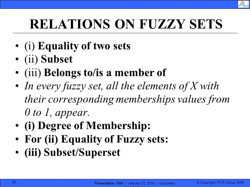 © Copyright PCTI Group 2009 Presentation Title | January 21, 2014 | 71 RELATIONS ON FUZZY SETS (i) Equality of two sets (ii) Subset (iii) Belongs to/is a member of In every fuzzy set, all the elements of X with their corresponding memberships values from 0 to 1, appear.