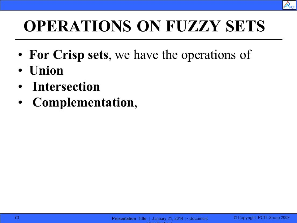 © Copyright PCTI Group 2009 Presentation Title | January 21, 2014 | 73 OPERATIONS ON FUZZY SETS For Crisp sets, we have the operations of Union Intersection Complementation,