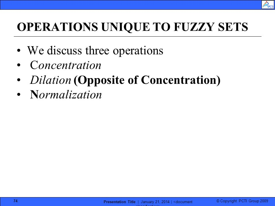 © Copyright PCTI Group 2009 Presentation Title | January 21, 2014 | 74 OPERATIONS UNIQUE TO FUZZY SETS We discuss three operations Concentration Dilation (Opposite of Concentration) Normalization