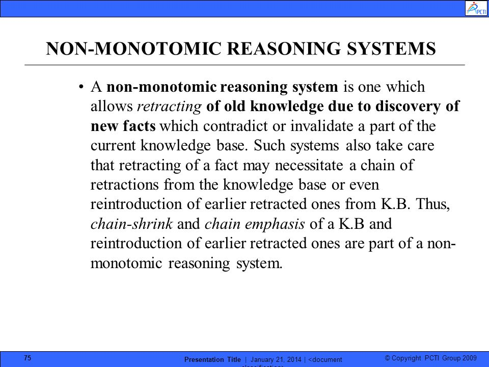 © Copyright PCTI Group 2009 Presentation Title | January 21, 2014 | 75 NON-MONOTOMIC REASONING SYSTEMS A non-monotomic reasoning system is one which allows retracting of old knowledge due to discovery of new facts which contradict or invalidate a part of the current knowledge base.