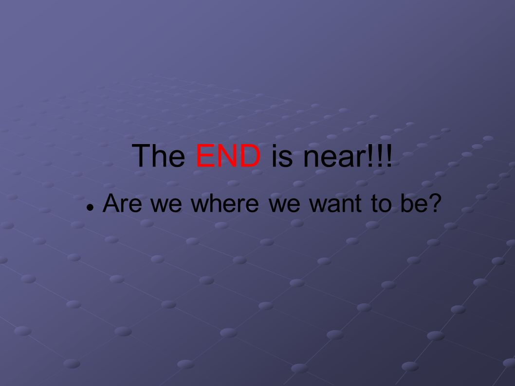 The END is near!!! Are we where we want to be?
