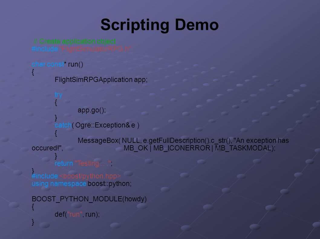 Scripting Demo // Create application object #include FlightSimulatorRPG.h char const* run() { FlightSimRPGApplication app; try { app.go(); } catch( Ogre::Exception& e ) { MessageBox( NULL, e.getFullDescription().c_str(), An exception has occured! , MB_OK | MB_ICONERROR | MB_TASKMODAL); } return Testing.... ; } #include using namespace boost::python; BOOST_PYTHON_MODULE(howdy) { def( run , run); }