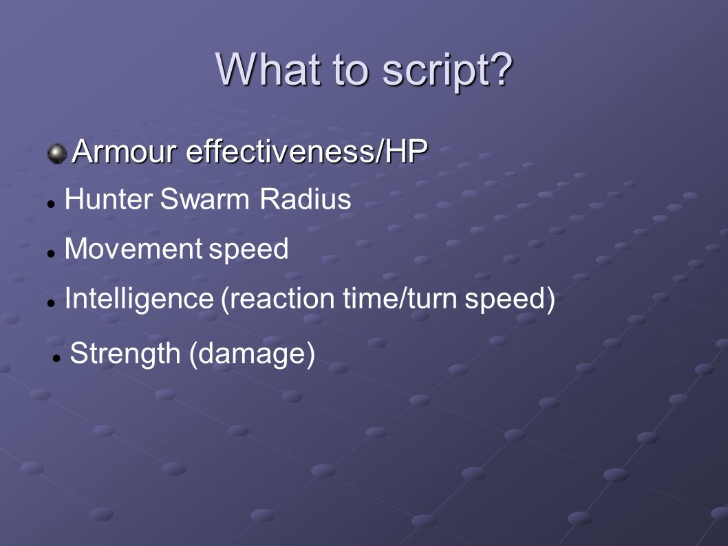 What to script? Armour effectiveness/HP Hunter Swarm Radius Movement speed Intelligence (reaction time/turn speed) Strength (damage)