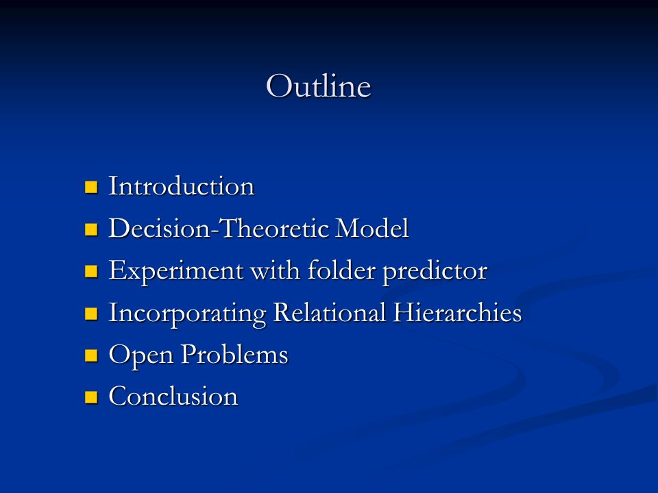 Outline Introduction Introduction Decision-Theoretic Model Decision-Theoretic Model Experiment with folder predictor Experiment with folder predictor Incorporating Relational Hierarchies Incorporating Relational Hierarchies Open Problems Open Problems Conclusion Conclusion