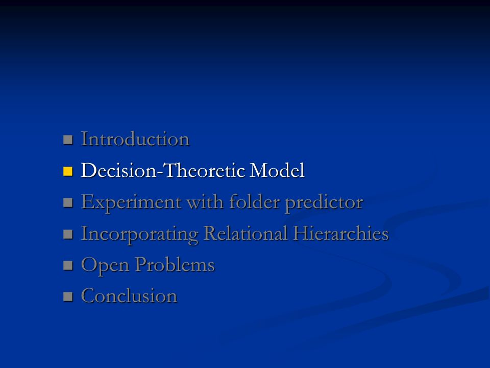 Introduction Introduction Decision-Theoretic Model Decision-Theoretic Model Experiment with folder predictor Experiment with folder predictor Incorporating Relational Hierarchies Incorporating Relational Hierarchies Open Problems Open Problems Conclusion Conclusion