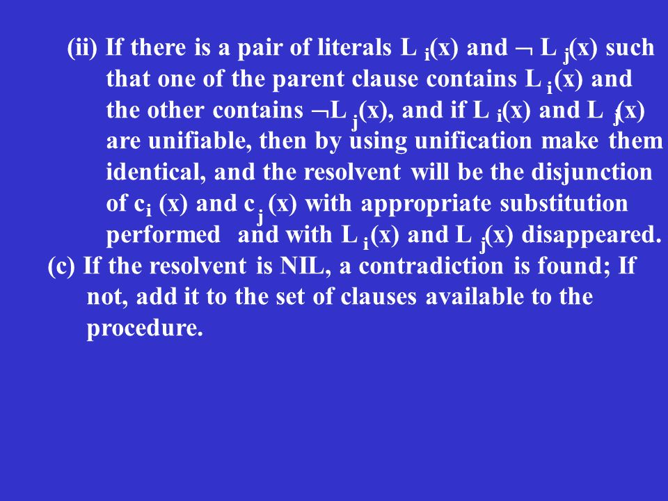 (ii) If there is a pair of literals L (x) and L (x) such that one of the parent clause contains L (x) and the other contains L (x), and if L (x) and L (x) are unifiable, then by using unification make them identical, and the resolvent will be the disjunction of c (x) and c (x) with appropriate substitution performed and with L (x) and L (x) disappeared.
