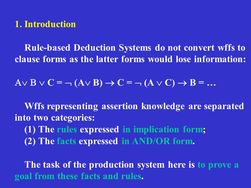 1. Introduction Rule-based Deduction Systems do not convert wffs to clause forms as the latter forms would lose information: C = A B) C = (A C) B = …