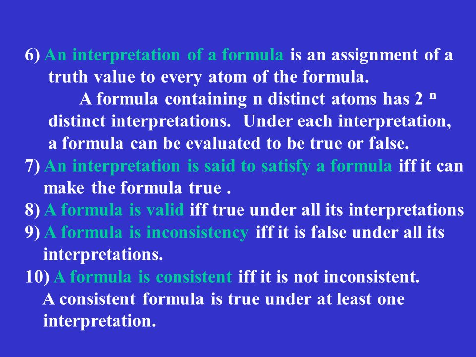 6) An interpretation of a formula is an assignment of a truth value to every atom of the formula.