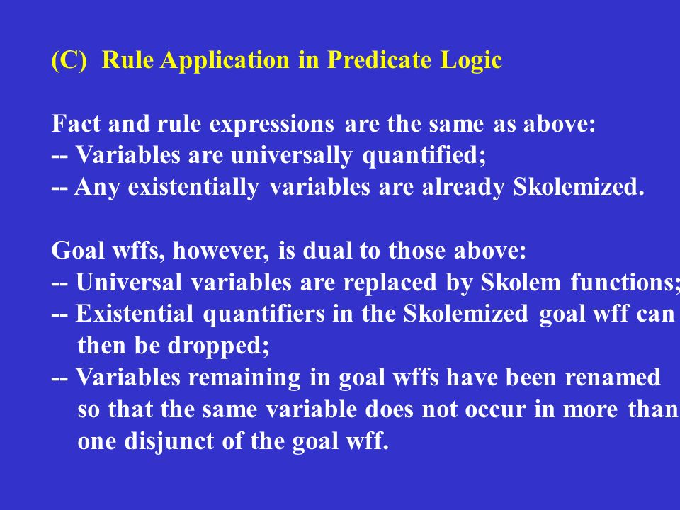 (C) Rule Application in Predicate Logic Fact and rule expressions are the same as above: -- Variables are universally quantified; -- Any existentially variables are already Skolemized.