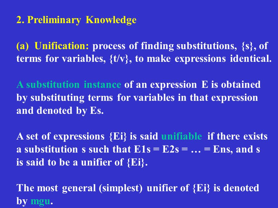 2. Preliminary Knowledge (a) Unification: process of finding substitutions, {s}, of terms for variables, {t/v}, to make expressions identical. A subst