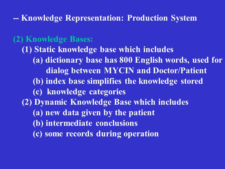 -- Knowledge Representation: Production System (2) Knowledge Bases: (1) Static knowledge base which includes (a) dictionary base has 800 English words, used for dialog between MYCIN and Doctor/Patient (b) index base simplifies the knowledge stored (c) knowledge categories (2) Dynamic Knowledge Base which includes (a) new data given by the patient (b) intermediate conclusions (c) some records during operation