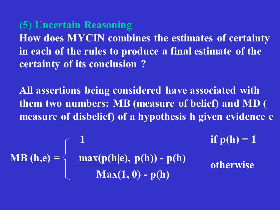 (5) Uncertain Reasoning How does MYCIN combines the estimates of certainty in each of the rules to produce a final estimate of the certainty of its conclusion .