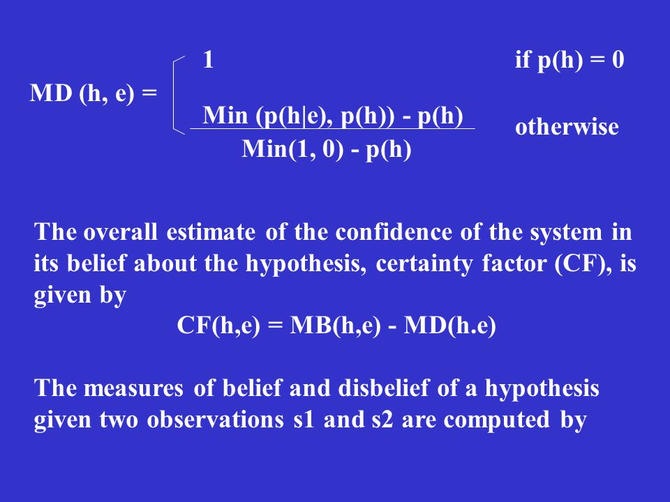 MD (h, e) = 1 if p(h) = 0 Min (p(h|e), p(h)) - p(h) Min(1, 0) - p(h) otherwise The overall estimate of the confidence of the system in its belief about the hypothesis, certainty factor (CF), is given by CF(h,e) = MB(h,e) - MD(h.e) The measures of belief and disbelief of a hypothesis given two observations s1 and s2 are computed by