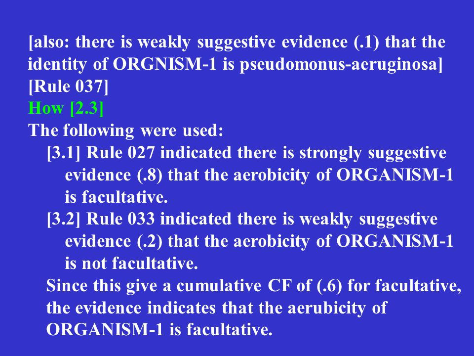 [also: there is weakly suggestive evidence (.1) that the identity of ORGNISM-1 is pseudomonus-aeruginosa] [Rule 037] How [2.3] The following were used: [3.1] Rule 027 indicated there is strongly suggestive evidence (.8) that the aerobicity of ORGANISM-1 is facultative.