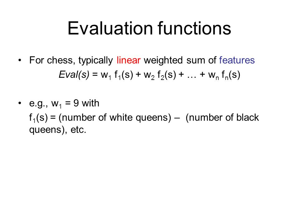 Evaluation functions For chess, typically linear weighted sum of features Eval(s) = w 1 f 1 (s) + w 2 f 2 (s) + … + w n f n (s) e.g., w 1 = 9 with f 1