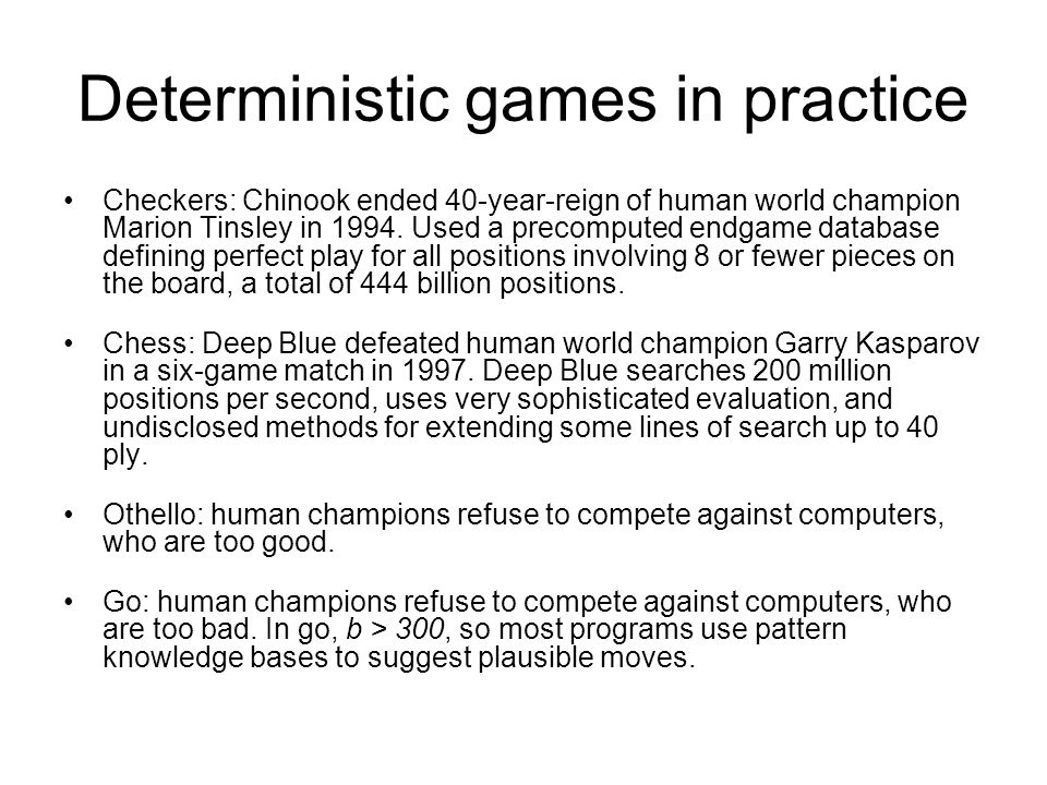 Deterministic games in practice Checkers: Chinook ended 40-year-reign of human world champion Marion Tinsley in 1994. Used a precomputed endgame datab