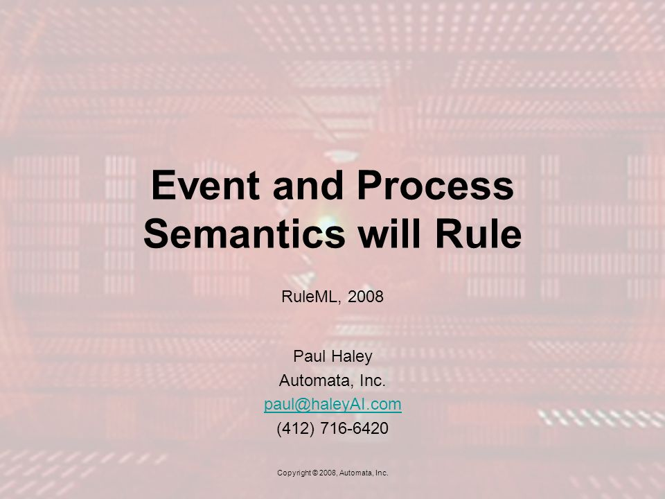 Event and Process Semantics will Rule RuleML, 2008 Paul Haley Automata, Inc.