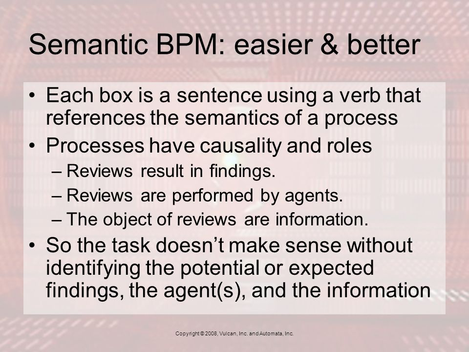 Semantic BPM: easier & better Each box is a sentence using a verb that references the semantics of a process Processes have causality and roles –Reviews result in findings.