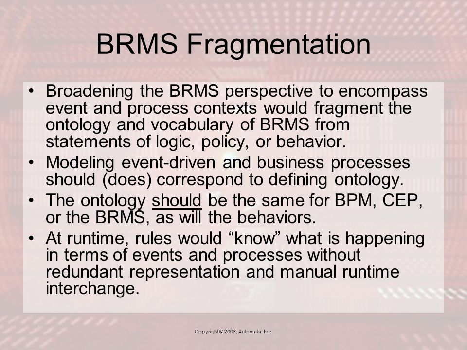 BRMS Fragmentation Broadening the BRMS perspective to encompass event and process contexts would fragment the ontology and vocabulary of BRMS from statements of logic, policy, or behavior.