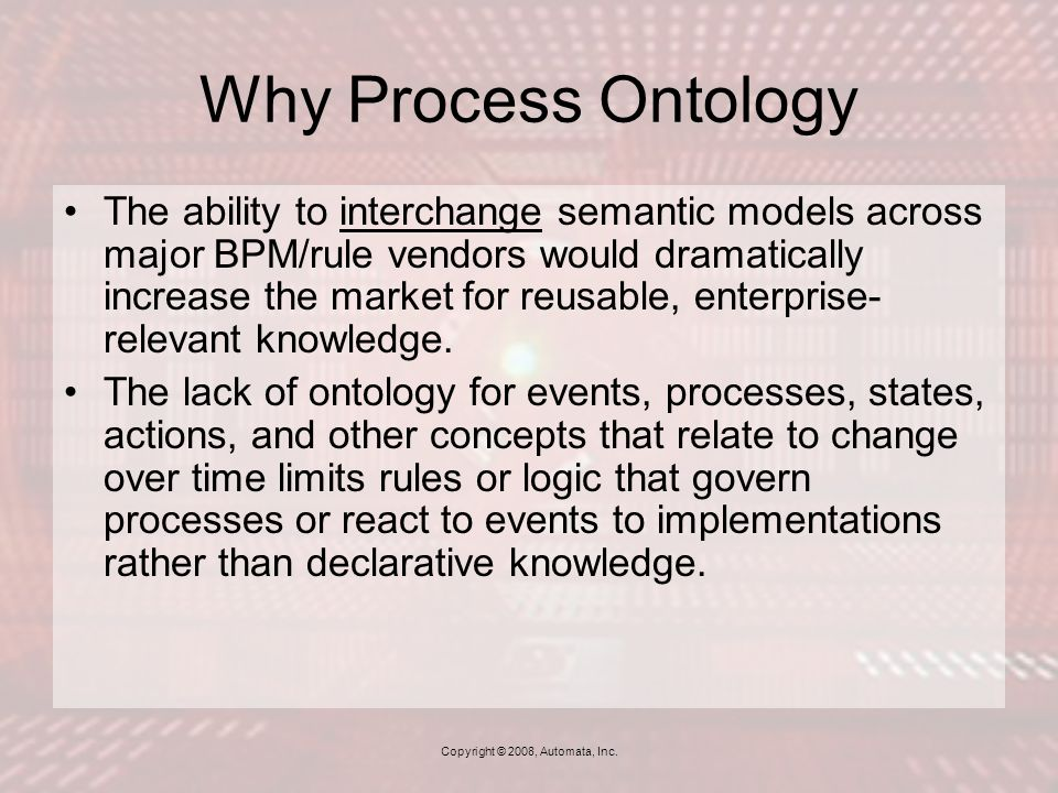Why Process Ontology The ability to interchange semantic models across major BPM/rule vendors would dramatically increase the market for reusable, enterprise- relevant knowledge.