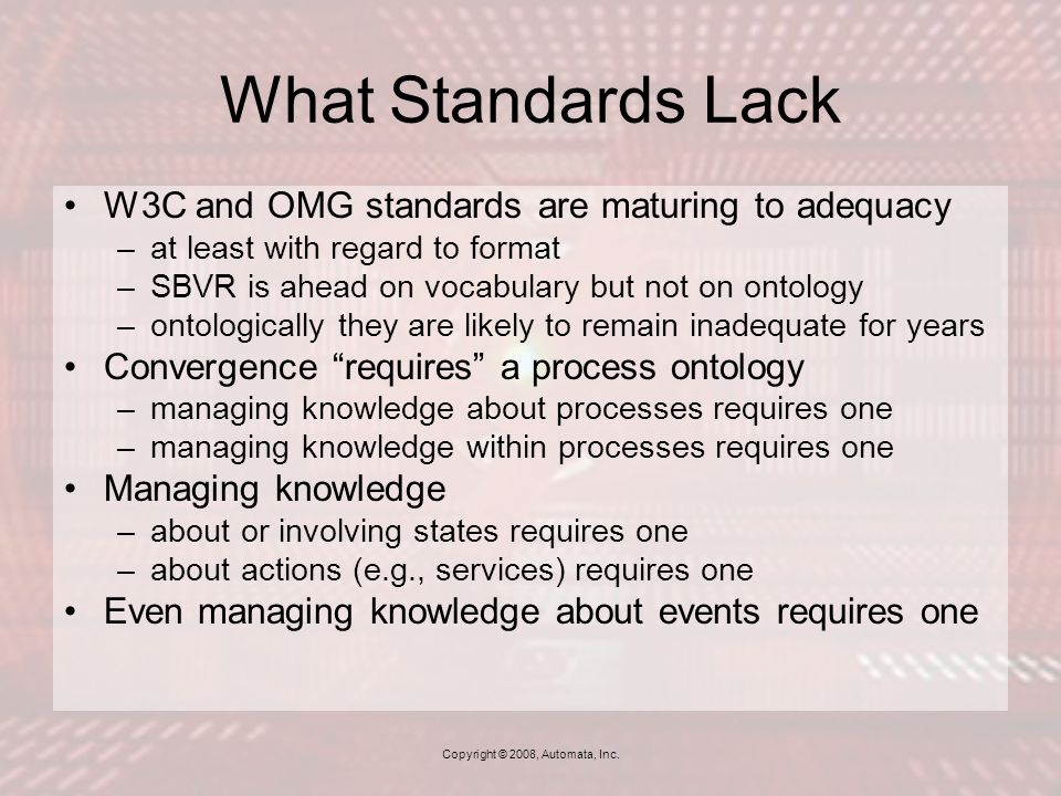 What Standards Lack W3C and OMG standards are maturing to adequacy –at least with regard to format –SBVR is ahead on vocabulary but not on ontology –ontologically they are likely to remain inadequate for years Convergence requires a process ontology –managing knowledge about processes requires one –managing knowledge within processes requires one Managing knowledge –about or involving states requires one –about actions (e.g., services) requires one Even managing knowledge about events requires one Copyright © 2008, Automata, Inc.