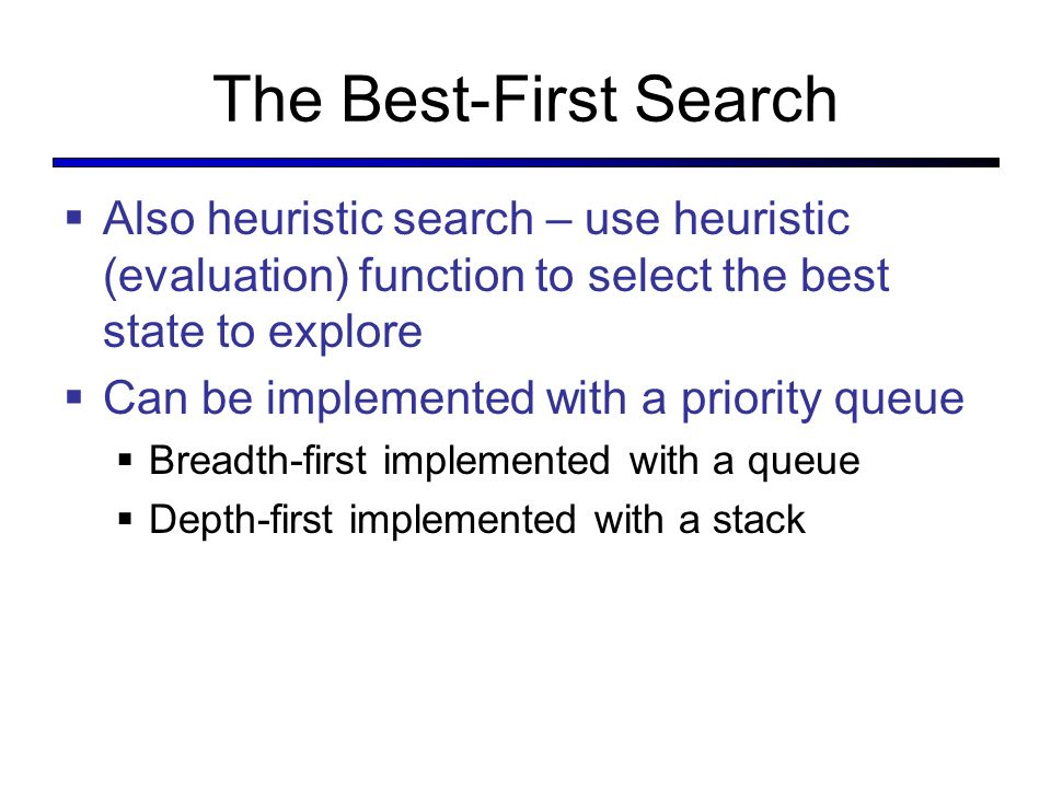 The Best-First Search Also heuristic search – use heuristic (evaluation) function to select the best state to explore Can be implemented with a priority queue Breadth-first implemented with a queue Depth-first implemented with a stack