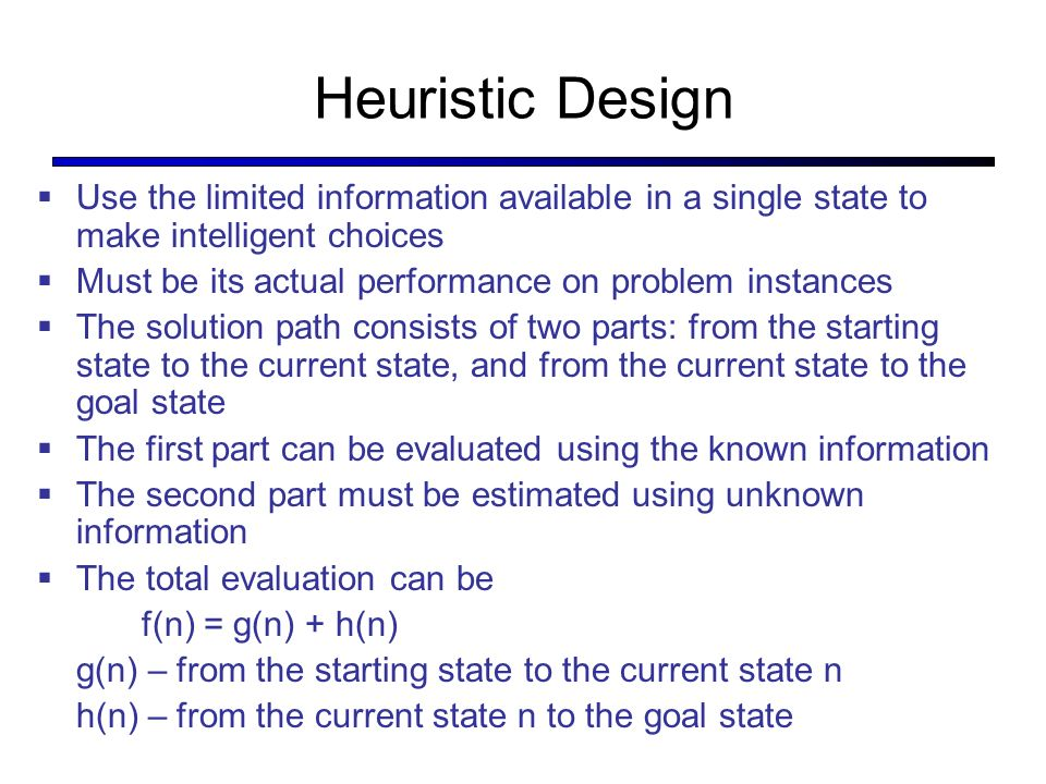 Heuristic Design Use the limited information available in a single state to make intelligent choices Must be its actual performance on problem instances The solution path consists of two parts: from the starting state to the current state, and from the current state to the goal state The first part can be evaluated using the known information The second part must be estimated using unknown information The total evaluation can be f(n) = g(n) + h(n) g(n) – from the starting state to the current state n h(n) – from the current state n to the goal state