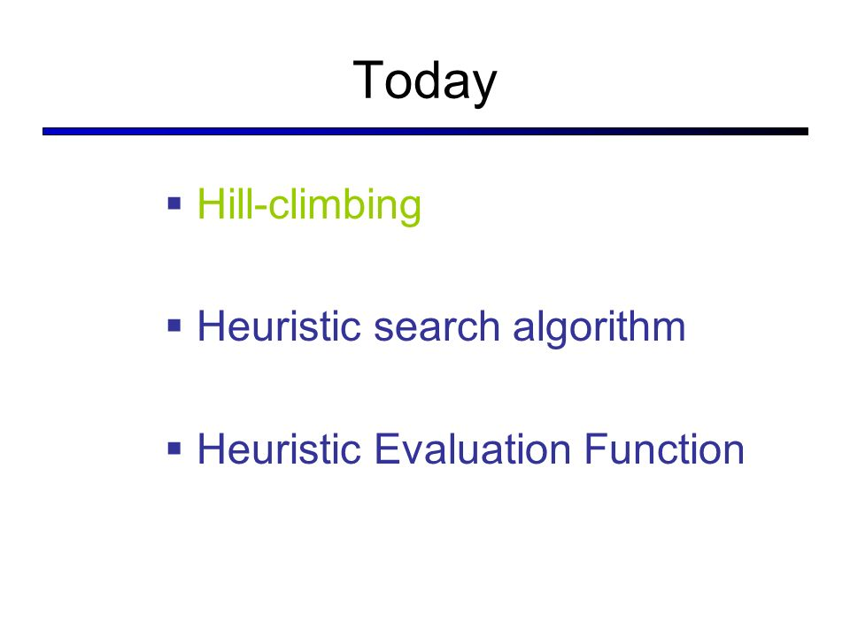 Today Hill-climbing Heuristic search algorithm Heuristic Evaluation Function