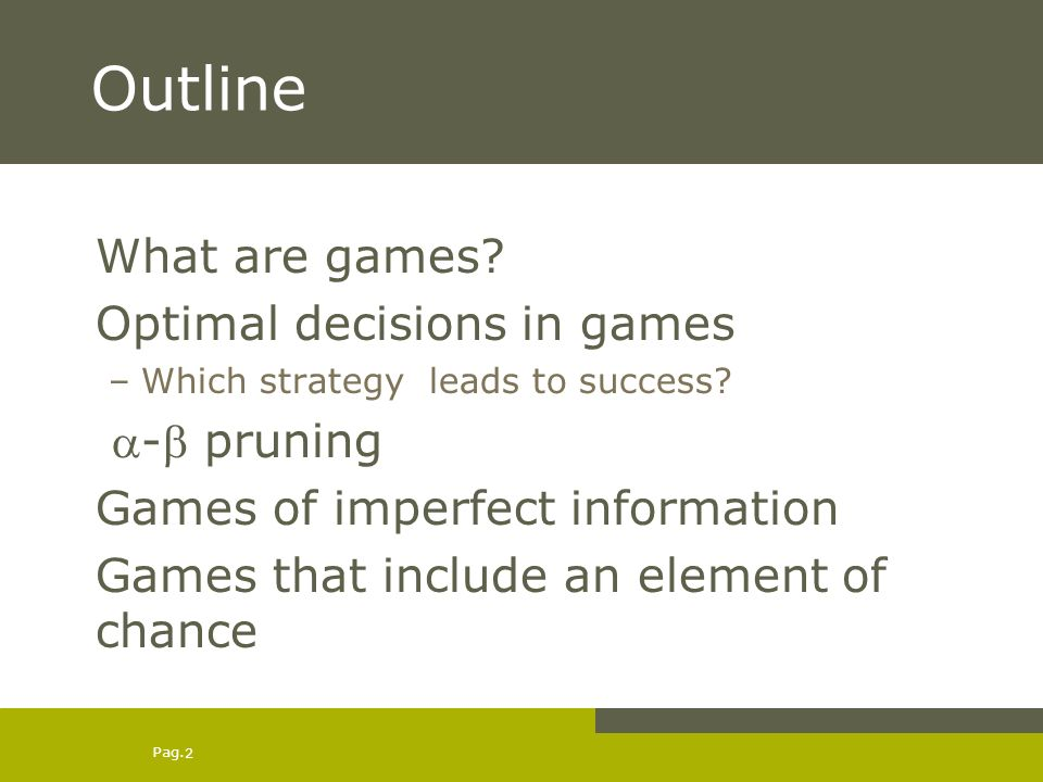 Pag. 2 Outline What are games. Optimal decisions in games –Which strategy leads to success.