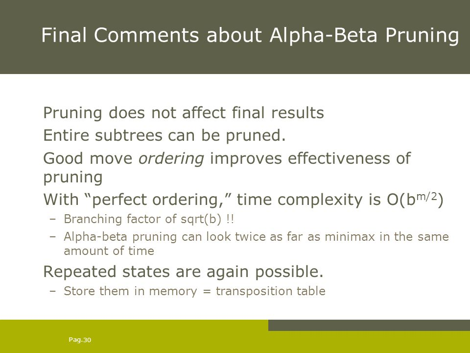 Pag. 30 Final Comments about Alpha-Beta Pruning Pruning does not affect final results Entire subtrees can be pruned. Good move ordering improves effec
