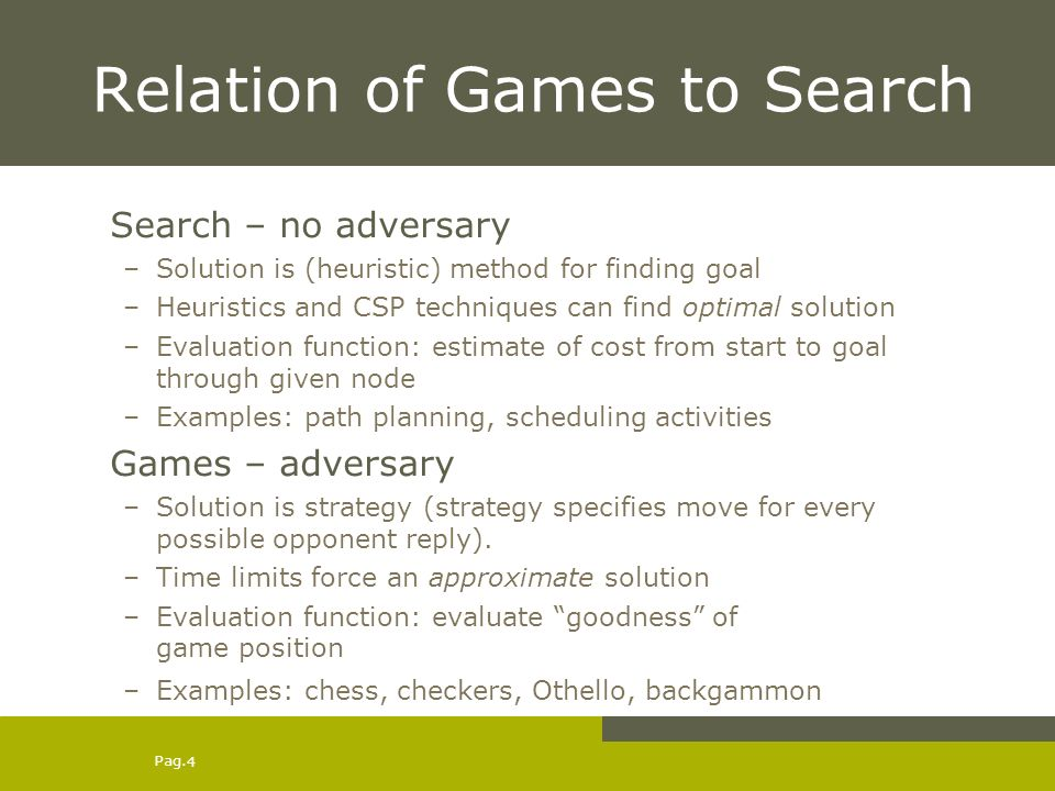 Pag. 4 Relation of Games to Search Search – no adversary –Solution is (heuristic) method for finding goal –Heuristics and CSP techniques can find opti