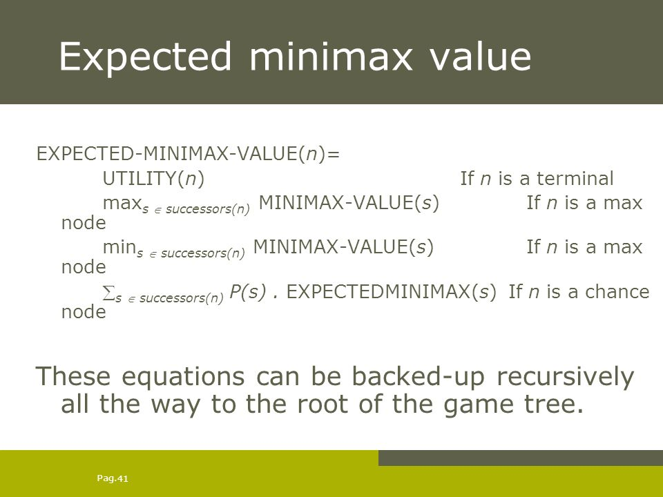 Pag. 41 Expected minimax value EXPECTED-MINIMAX-VALUE(n)= UTILITY(n) If n is a terminal max s successors(n) MINIMAX-VALUE(s) If n is a max node min s