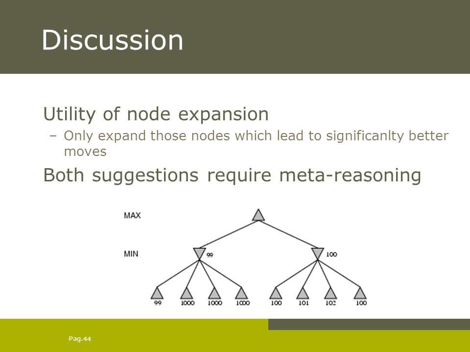 Pag. 44 Discussion Utility of node expansion –Only expand those nodes which lead to significanlty better moves Both suggestions require meta-reasoning