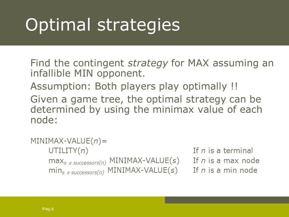 Pag. 8 Optimal strategies Find the contingent strategy for MAX assuming an infallible MIN opponent.