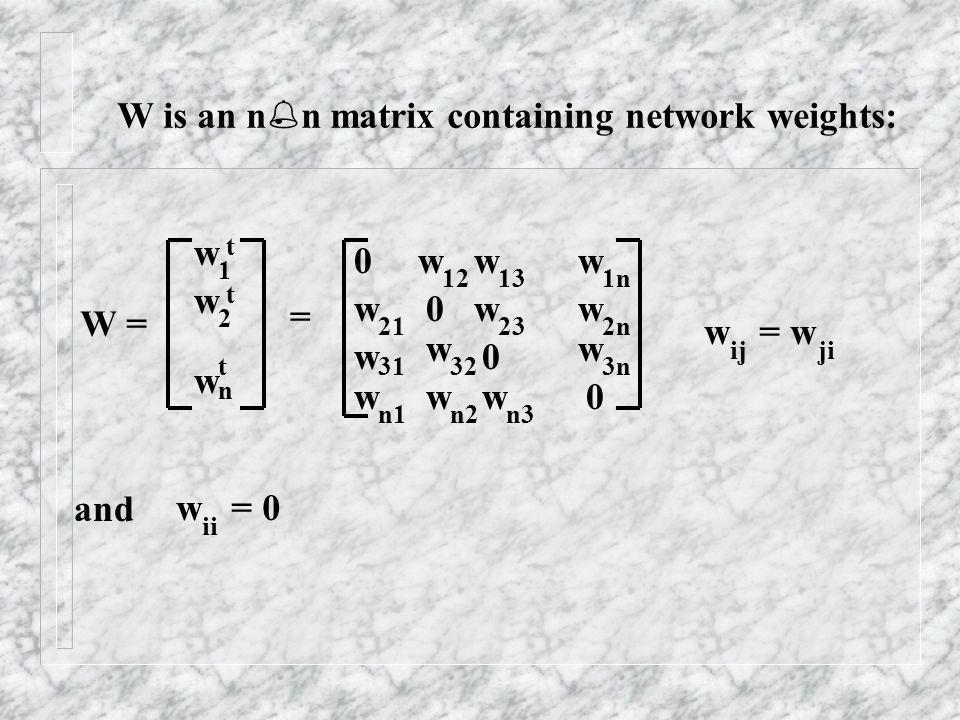 W is an n n matrix containing network weights: W = w w w = www ww w www www 0 0 0 0 1 2 n t t t 12131n 21232n 31323n n1n2n3 w = w ijji w = 0 ii and