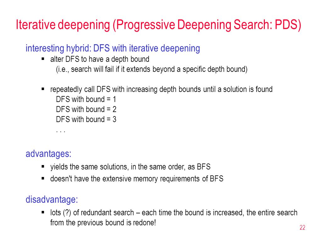 22 Iterative deepening (Progressive Deepening Search: PDS) interesting hybrid: DFS with iterative deepening alter DFS to have a depth bound (i.e., sea