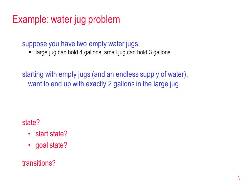 6 Example: water jug problem suppose you have two empty water jugs: large jug can hold 4 gallons, small jug can hold 3 gallons starting with empty jug