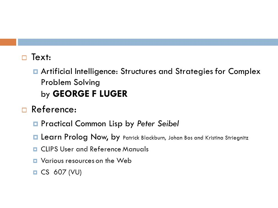 Text: Artificial Intelligence: Structures and Strategies for Complex Problem Solving by GEORGE F LUGER Reference: Practical Common Lisp by Peter Seibe