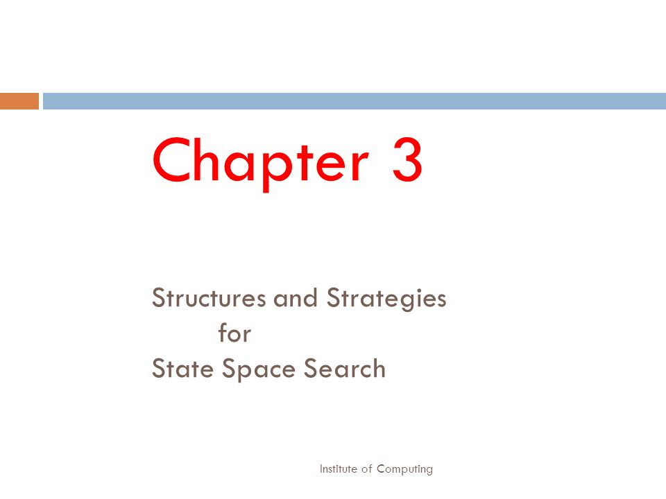 Institute of Computing Chapter 3 Structures and Strategies for State Space Search