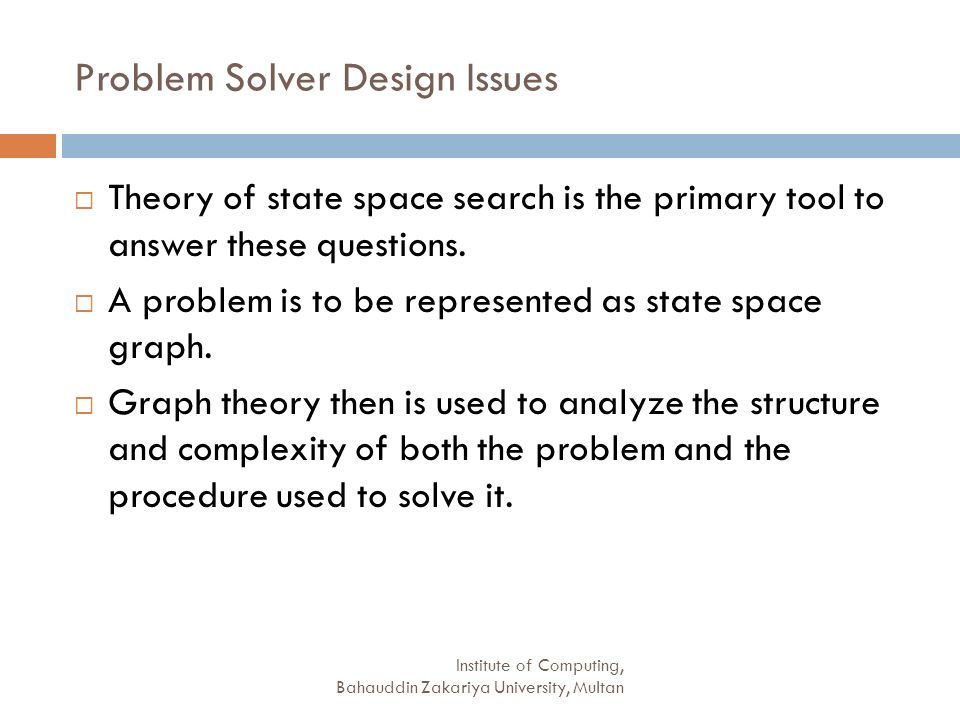 Institute of Computing, Bahauddin Zakariya University, Multan Problem Solver Design Issues Theory of state space search is the primary tool to answer