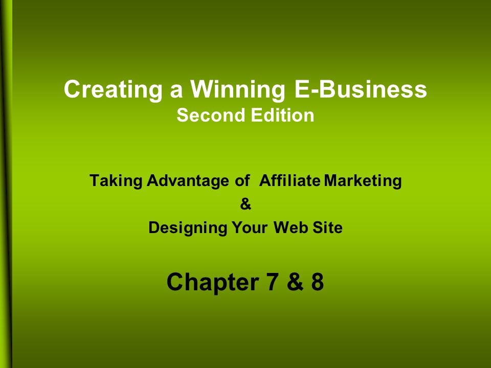 Creating a Winning E-Business Second Edition Taking Advantage of Affiliate Marketing & Designing Your Web Site Chapter 7 & 8