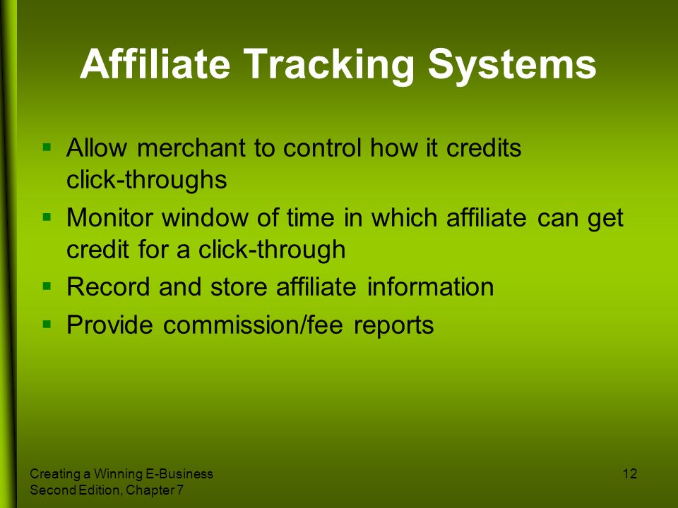Creating a Winning E-Business Second Edition, Chapter 7 12 Affiliate Tracking Systems Allow merchant to control how it credits click-throughs Monitor