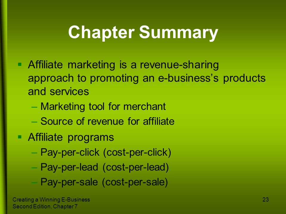 Creating a Winning E-Business Second Edition, Chapter 7 23 Chapter Summary Affiliate marketing is a revenue-sharing approach to promoting an e-busines