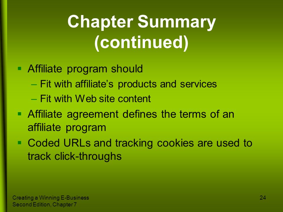 Creating a Winning E-Business Second Edition, Chapter 7 24 Chapter Summary (continued) Affiliate program should –Fit with affiliates products and serv